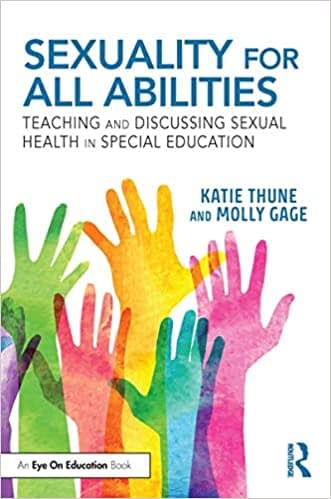 """The book cover show text """"Sexuality for All Abilities: Teaching and Discussing Sexual Health in Special Education by Kathy Thune and Molly Gage"""" above images of hands of various colors."""